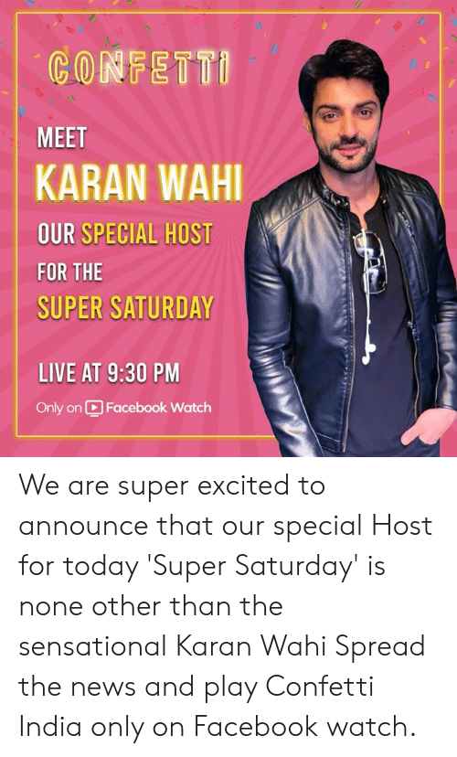 Facebook, News, and Sensational: CONFETTI  MEET  KARAN WAHI  OUR SPECIAL HOST  FOR THE  SUPER SATURDAY  LIVE AT 9:30 PM  Only on  Facebook Watch We are super excited to announce that our special Host for today 'Super Saturday' is none other than the sensational Karan Wahi  Spread the news and play Confetti India only on Facebook watch.