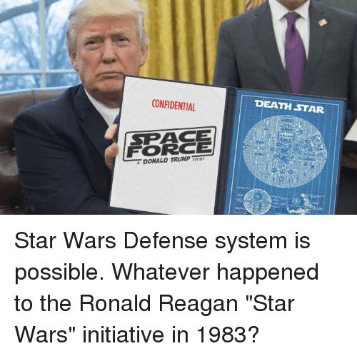 """Death Star, Donald Trump, and Star Wars: CONFIDENTIAL  DEATH STAR  SPACE  FORCE  DONALD TRUMP Star Wars Defense system is possible. Whatever happened to the Ronald Reagan """"Star Wars"""" initiative in 1983?"""