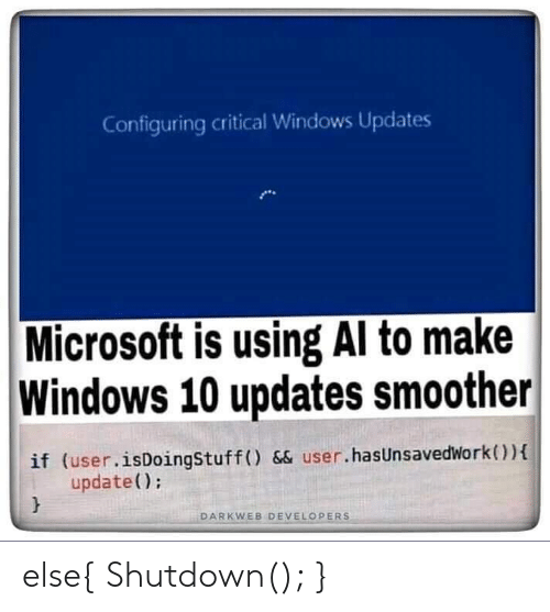Microsoft, Windows, and Windows 10: Configuring critical Windows Updates  Microsoft is using Al to make  Windows 10 updates smoother  if (user.isDoingStuff () && user.hasUnsavedWork)  update();  DARKWEB DEVELOPERS else{ Shutdown(); }