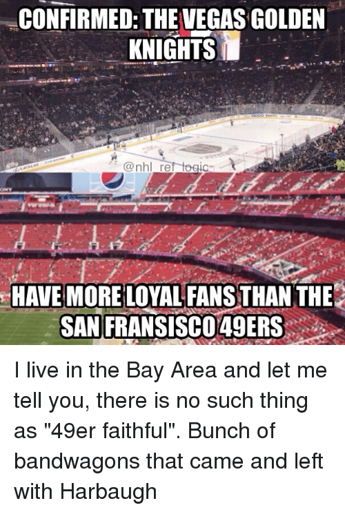 "49er: CONFIRMED: THE VEGAS GOLDEN  KNIGHTS  HAVE MORE LOYAL FANS THAN THE  SAN  FRANSISCO49ERS: I live in the Bay Area and let me tell you, there is no such thing as ""49er faithful"". Bunch of bandwagons that came and left with Harbaugh"