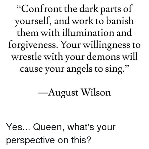 """Banished: """"Confront the dark parts of  yourself, and work to banish  them with illumination and  forgiveness. Your willingness to  wrestle with your demons will  cause your angels to sing  August Wilson Yes... Queen, what's your perspective on this?"""
