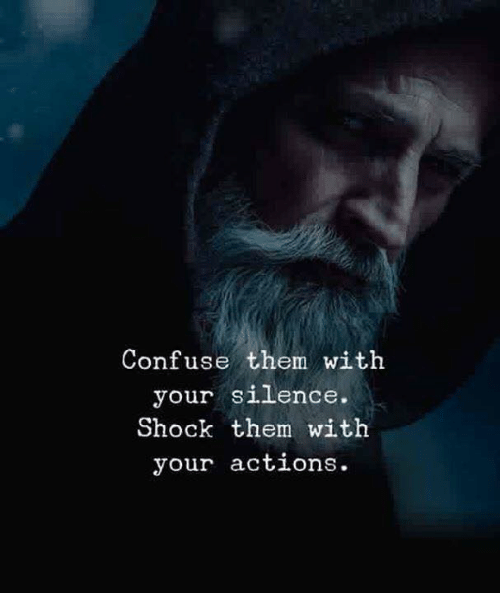 Silence, Shock, and Them: Confuse them with  your silence.  Shock them with  your actions.