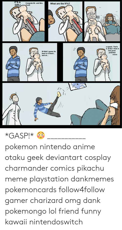 Pikachu Meme: Congrats Mr, and Mrs  What are the IV's?  GIRLTyrel  s-speed. That's  it. B-But I think it  has great  potential  ˙-  w-Well guess its  best in A-Atack...  and wh...  丿> *GASP!* 😳 ___________ pokemon nintendo anime otaku geek deviantart cosplay charmander comics pikachu meme playstation dankmemes pokemoncards follow4follow gamer charizard omg dank pokemongo lol friend funny kawaii nintendoswitch