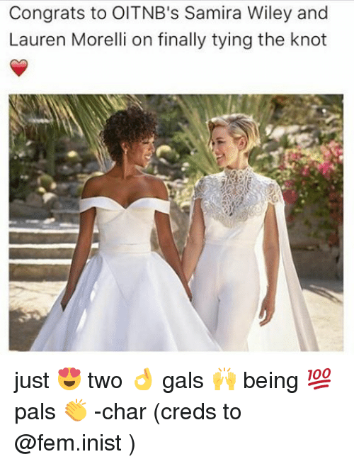wiley: Congrats to OITNB's Samira Wiley and  Lauren Morelli on finally tying the knot just 😍 two 👌 gals 🙌 being 💯 pals 👏 -char (creds to @fem.inist )