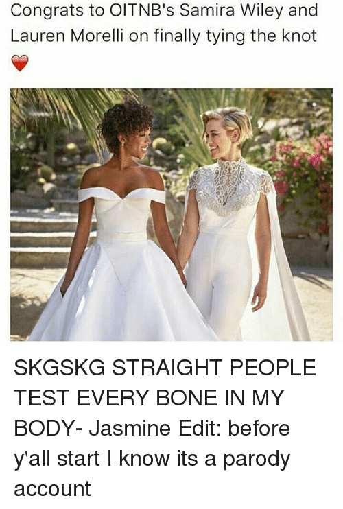wiley: Congrats to OITNB's Samira Wiley and  Lauren Morelli on finally tying the knot SKGSKG STRAIGHT PEOPLE TEST EVERY BONE IN MY BODY- Jasmine Edit: before y'all start I know its a parody account