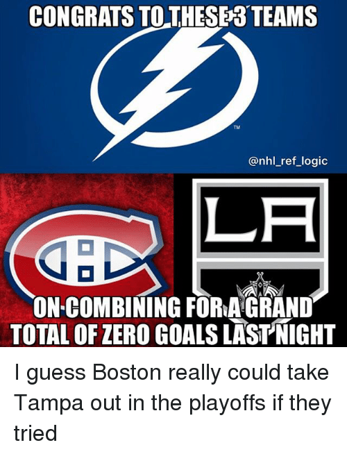 Goals, Logic, and Memes: CONGRATS TOTHESE3 TEAMS  TM  @nhl_ref_logic  LA  ON COMBINING FORA GRAND  TOTAL OF ZERO GOALS LASTNIGHT I guess Boston really could take Tampa out in the playoffs if they tried
