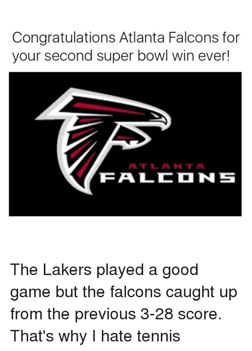 Atlanta Falcon: Congratulations Atlanta Falcons for  your second super bowl win ever!  ATT L ANT A  TEA LC N S The Lakers played a good game but the falcons caught up from the previous 3-28 score. That's why I hate tennis