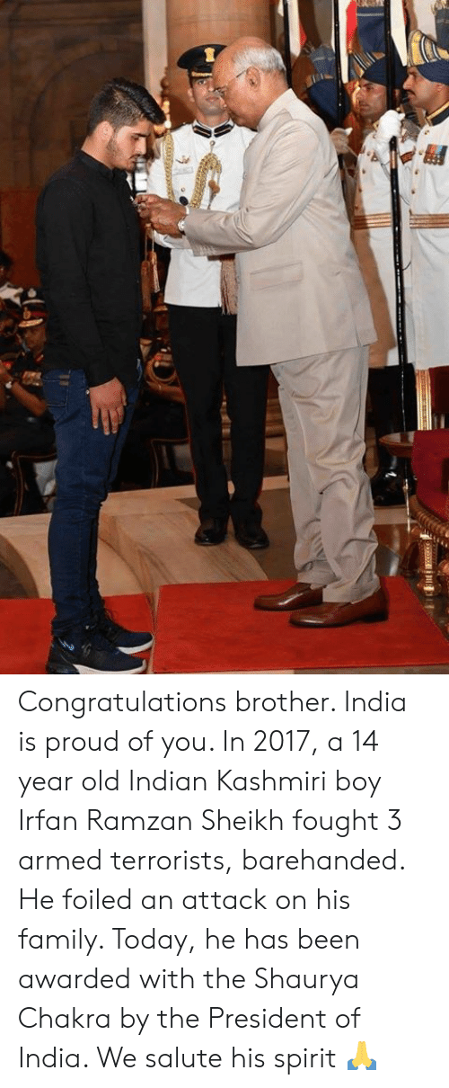 Family, Memes, and Congratulations: Congratulations brother. India is proud of you.   In 2017, a 14 year old Indian Kashmiri boy Irfan Ramzan Sheikh fought 3 armed terrorists, barehanded. He foiled an attack on his family. Today, he has been awarded with the Shaurya Chakra by the President of India. We salute his spirit 🙏