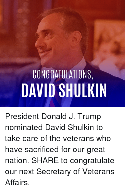 Memes, 🤖, and Veterans Affairs: CONGRATULATIONS,  DAVID SHULKIN President Donald J. Trump nominated David Shulkin to take care of the veterans who have sacrificed for our great nation. SHARE to congratulate our next Secretary of Veterans Affairs.