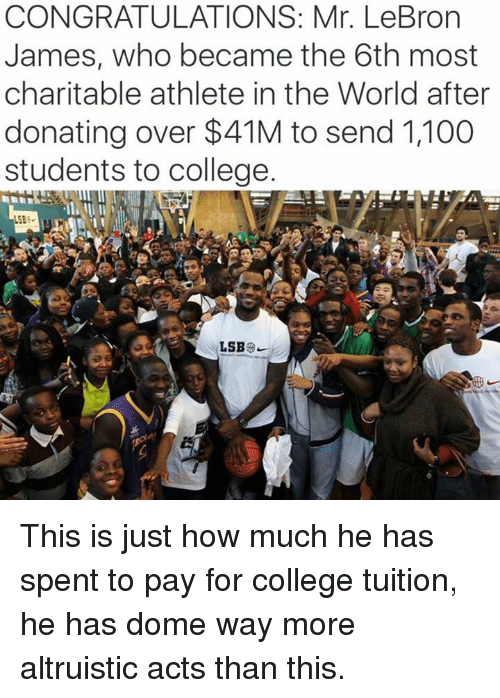 Anaconda, College, and LeBron James: CONGRATULATIONS: Mr. LeBron  James, who became the 6th most  charitable athlete in the World after  donating over $41M to send 1,100  students to college  588 This is just how much he has spent to pay for college tuition, he has dome way more altruistic acts than this.