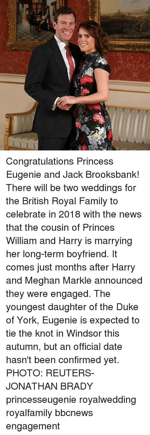 the knot: Congratulations Princess Eugenie and Jack Brooksbank! There will be two weddings for the British Royal Family to celebrate in 2018 with the news that the cousin of Princes William and Harry is marrying her long-term boyfriend. It comes just months after Harry and Meghan Markle announced they were engaged. The youngest daughter of the Duke of York, Eugenie is expected to tie the knot in Windsor this autumn, but an official date hasn't been confirmed yet. PHOTO: REUTERS-JONATHAN BRADY princesseugenie royalwedding royalfamily bbcnews engagement
