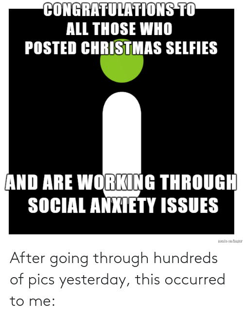 social anxiety: CONGRATULATIONS TO  ALL THOSE WHO  POSTED CHRISTMAS SELFIES  AND ARE WORKING THROUGH  SOCIAL ANXIETY ISSUES  sde on tP After going through hundreds of pics yesterday, this occurred to me: