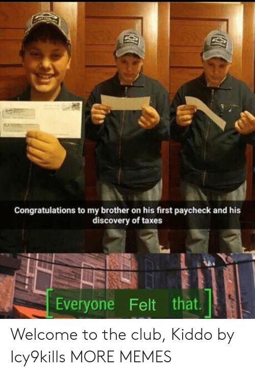 discovery: Congratulations to my brother on his first paycheck and his  discovery of taxes  Everyone Felt that Welcome to the club, Kiddo by Icy9kills MORE MEMES