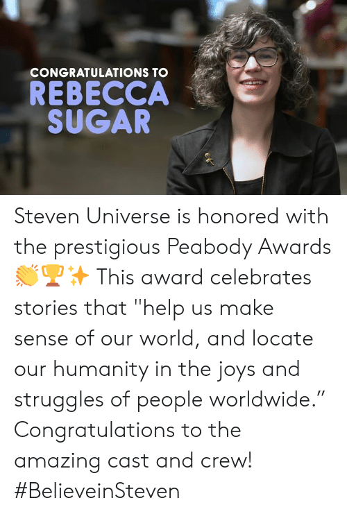 "Memes, Congratulations, and Help: CONGRATULATIONS TO  REBECCA  SUGAR Steven Universe is honored with the prestigious Peabody Awards 👏🏆✨ This award celebrates stories that ""help us make sense of our world, and locate our humanity in the joys and struggles of people worldwide."" Congratulations to the amazing cast and crew!⁣ ⁣ #BelieveinSteven"