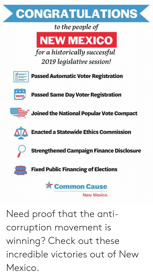 Finance, Memes, and Common: CONGRATULATIONS  to the people of  NEW MEXICO  for a historically successful  2019 legislative session!  Passed Automatic Voter Registration  Passed Same Day Voter Registration  VOT  Joined the National Popular Vote Compact  Enacted a Statewide Ethics Commission  Strengthened Campaign Finance Disclosure  Fixed Public Financing of Elections  Common Cause  New Mexico Need proof that the anti-corruption movement is winning? Check out these incredible victories out of New Mexico.