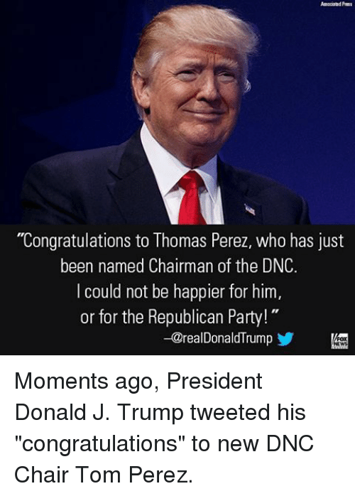 "congratulation: ""Congratulations to Thomas Perez, who has just  been named Chairman of the DNC.  I could not be happier for him  or for the Republican Party!  -@realDonaldTrum Moments ago, President Donald J. Trump tweeted his ""congratulations"" to new DNC Chair Tom Perez."