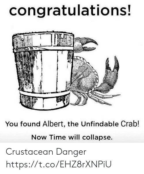 crab: congratulations!  You found Albert, the Unfindable Crab!  Now Time will collapse. Crustacean Danger https://t.co/EHZ8rXNPiU