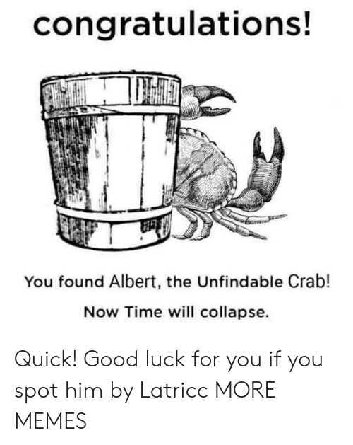Dank, Memes, and Target: congratulations!  You found Albert, the Unfindable Crab!  Now Time will collapse Quick! Good luck for you if you spot him by Latricc MORE MEMES