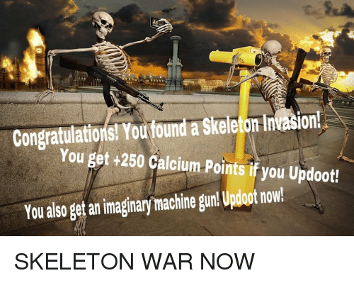 Machine Gun: Congratulations! You foundl a Skeleto Intasion  You get +250 Calcium Points if you Updoot!  You also get an imaginary machine gun! Updoot now SKELETON WAR NOW