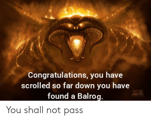 Congratulations: Congratulations, you have  scrolled so far down you have  found a Balrog.  Jetana You shall not pass