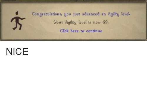 Click, Congratulations, and Nice: Congratulations, you just advanced an Aglity level  your Agliry level is now 69.  Click here to contin <p>NICE</p>