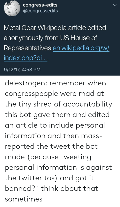 edits: congress-edits  @congressedits  WC  2  Metal Gear Wikipedia article edited  anonymously from US House of  Representatives en.wikipedia.org/w/  index.php?di..  9/12/17, 4:58 PM delestrogen: remember when congresspeople were mad at the tiny shred of accountability this bot gave them and edited an article to include personal information and then mass-reported the tweet the bot made (because tweeting personal information is against the twitter tos) and got it banned? i think about that sometimes