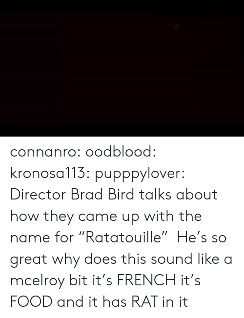 "Brad: connanro: oodblood:  kronosa113:  pupppylover: Director Brad Bird talks about how they came up with the name for ""Ratatouille""  He's so great   why does this sound like a mcelroy bit   it's  FRENCH  it's  FOOD  and it has  RAT  in it"
