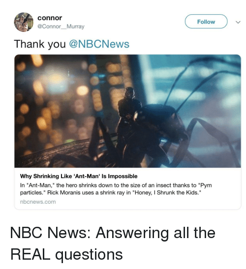 """Honey, I Shrunk the Kids: connor  @Connor. Murray  Follow  Thank you @NBCNews  Why Shrinking Like 'Ant-Man' Is lmpossible  In """"Ant-Man,"""" the hero shrinks down to the size of an insect thanks to """"Pym  particles."""" Rick Moranis uses a shrink ray in """"Honey, I Shrunk the Kids.""""  nbcnews.com"""