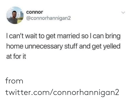 unnecessary: connor  @connorhannigan2  I can't wait to get married so I can bring  home unnecessary stuff and get yelled  at for it from twitter.com/connorhannigan2
