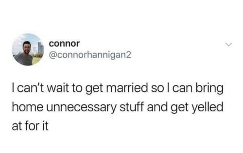 unnecessary: connor  @connorhannigan2  I can't wait to get married so I can bring  home unnecessary stuff and get yelled  at for it