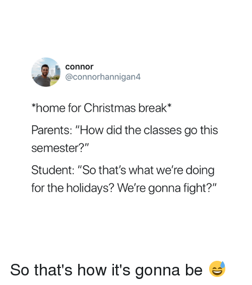 "Christmas, Parents, and Break: connor  @connorhannigan4  home for Christmas break*  Parents: ""How did the classes go this  semester?""  Student: ""So that's what we're doing  for the holidays? We're gonna fight?"" So that's how it's gonna be 😅"