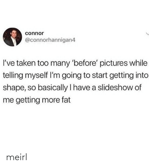 I Have A: connor  @connorhannigan4  I've taken too many 'before' pictures while  telling myself l'm going to start getting into  shape, so basically I have a slideshow of  me getting more fat meirl