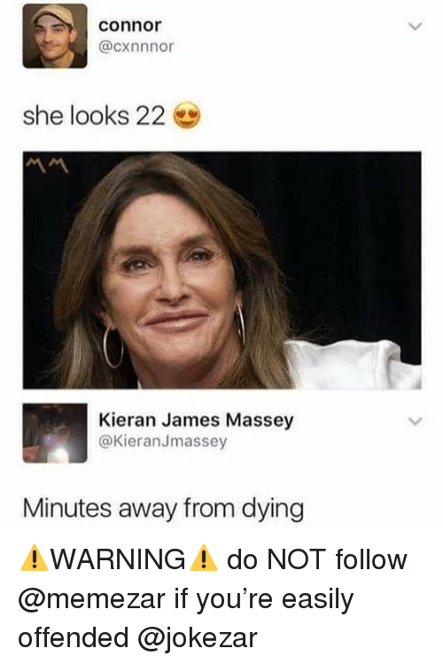 Funny, James, and She: connor  @cxnnnor  she looks 22  Kieran James Massey  @KieranJmassey  Minutes away from dying ⚠️WARNING⚠️ do NOT follow @memezar if you're easily offended @jokezar