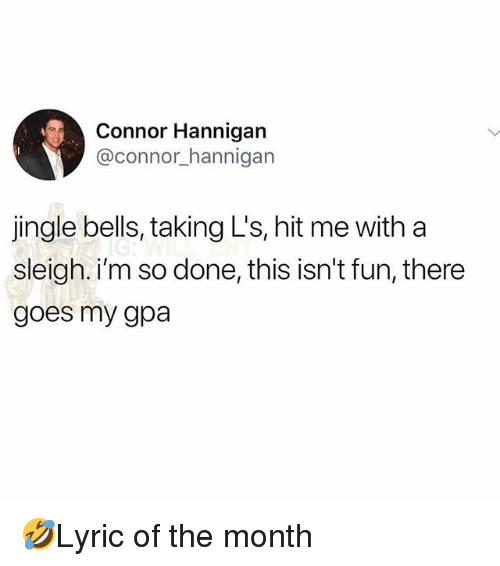 Jingle Bells: Connor Hannigan  @connor_hannigan  jingle bells, taking L's, hit me with a  sleigh. i'm so done, this isn't fun, there  goes my gpa 🤣Lyric of the month