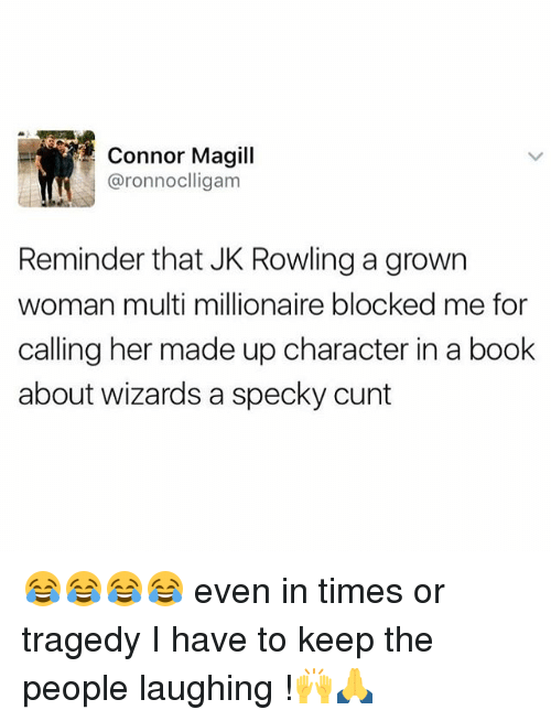 People Laughing: Connor Magill  aronnocllig am  Reminder that JK Rowling a grown  woman multi millionaire blocked me for  calling her made up character in a book  about wizards a specky cunt 😂😂😂😂 even in times or tragedy I have to keep the people laughing !🙌🙏