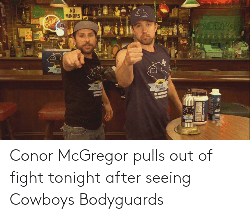 seeing: Conor McGregor pulls out of fight tonight after seeing Cowboys Bodyguards
