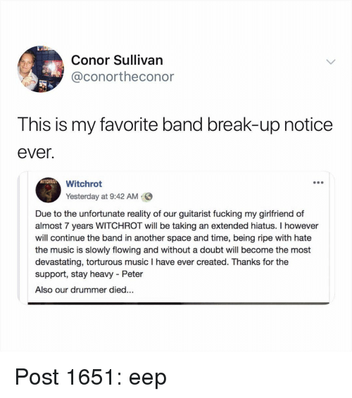 Favorite Band: Conor Sullivan  @conortheconor  This is my favorite band break-up notice  ever.  WITCHRO  Witchrot  Yesterday at 9:42 AM  Due to the unfortunate reality of our guitarist fucking my girlfriend of  almost 7 years WITCHROT will be taking an extended hiatus. I however  will continue the band in another space and time, being ripe with hate  the music is slowly flowing and without a doubt will become the most  devastating, torturous music I have ever created. Thanks for the  support, stay heavy - Peter  Also our drummer died... Post 1651: eep