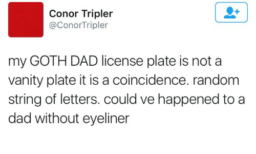 Dad, Coincidence, and Vanity: Conor Tripler  @ConorTripler  my GOTH DAD license plate is not a  vanity plate it is a coincidence. random  string of letters. could ve happened to a  dad without eyeliner
