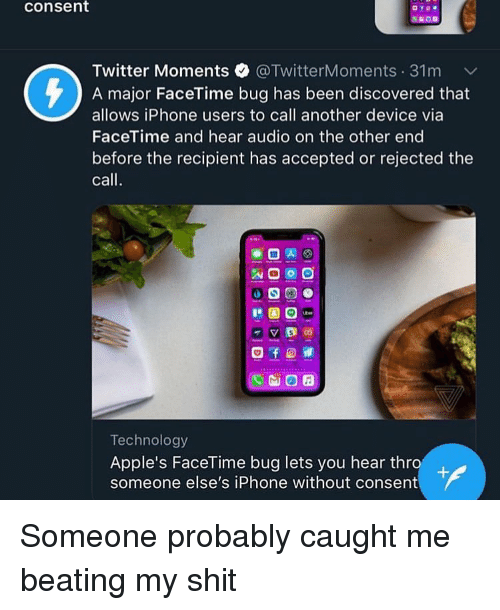 Facetime, Iphone, and Memes: consent  Twitter Moments @TwitterMoments. 31 m v/  A major FaceTime bug has been discovered that  allows iPhone users to call another device via  FaceTime and hear audio on the other end  before the recipient has accepted or rejected the  call  c벱回田  Technology  Apple's FaceTime bug lets you hear thro  someone else's iPhone without consent Someone probably caught me beating my shit