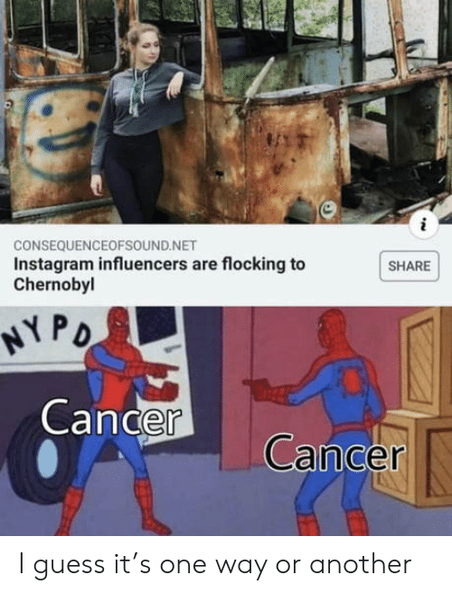 Instagram, Cancer, and Guess: CONSEQUENCEOFSOUND.NET  Instagram influencers are flocking to  Chernobyl  SHARE  NY PO  Cancer  Cancer I guess it's one way or another