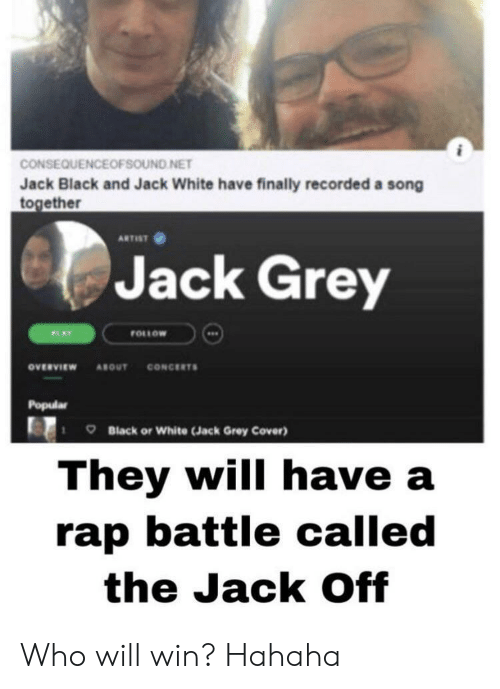 A Rap: CONSEQUENCEOFSOUND NET  Jack Black and Jack White have finally recorded a song  together  ARTIST  Jack Grey  FOLLOW  PLAY  CONCERTS  ονευνιεw  ABOUT  Popular  Black or White (Jack Grey Cover)  They will have a  rap battle called  the Jack Off Who will win? Hahaha