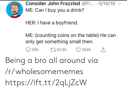 counting: Consider John Frazzled @Fr... .5/16/18  ME: Can I buy you a drink?  HER: I have a boyfriend.  ME: counting coins on the table} He can  only get something small then  t63.8K  268  289K Being a bro all around via /r/wholesomememes https://ift.tt/2qLjZcW