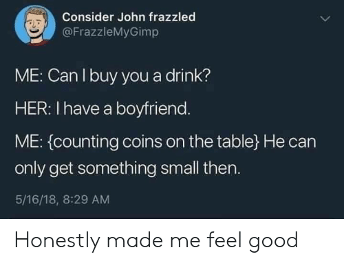 counting: Consider John frazzled  @FrazzleMyGimp  ME: Can I buy you a drink?  HER: I have a boyfriend.  ME: (counting coins on the table} He can  only get something small then.  5/16/18, 8:29 AM Honestly made me feel good