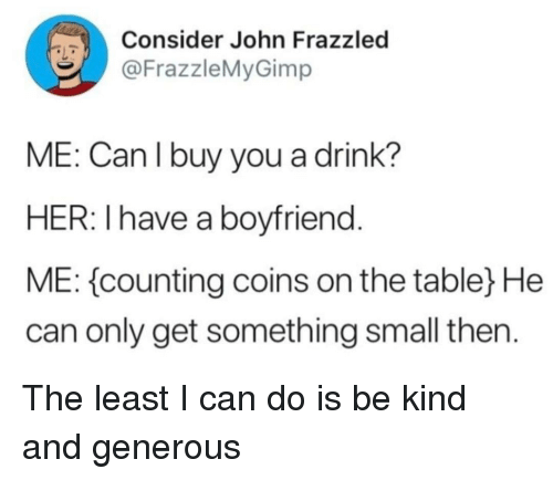 Boyfriend, Her, and Can: Consider John Frazzled  @FrazzleMyGimp  ME: Can l buy you a drink?  HER: I have a boyfriend  ME: counting coins on the tabley He  can only get something small then. The least I can do is be kind and generous