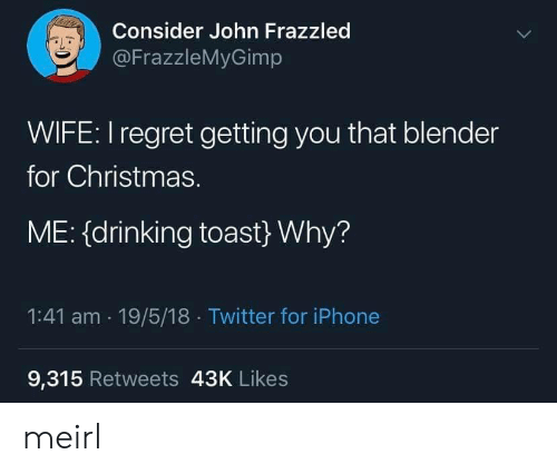 Regret: Consider John Frazzled  @FrazzleMyGimp  WIFE: I regret getting you that blender  for Christmas.  ME: (drinking toast} Why?  1:41 am 19/5/18 Twitter for iPhone  9,315 Retweets 43K Likes meirl