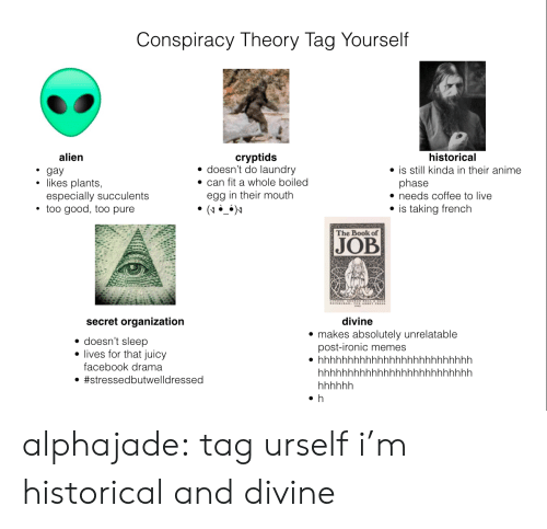 Can Fit: Conspiracy Theory Tag Yourself  historical  alien  cryptids  doesn't do laundry  gay  likes plants,  especially succulents  too good, too purel  is still kinda in their anime  can fit a whole boiled  phase  needs coffee to live  egg in their mouth  (  is taking french  The Book of  JOB  secret organization  divine  makes absolutely unrelatable  post-ironic memes  doesn't sleep  lives for that juicy  hhhhhhhhhhhhhhhhhhhhhhhhhh  facebook drama  hhhhhhhhhhhhhhhhhhhhhhhhhh  #stressedbutwelldressed  hhwhhh  h alphajade: tag urself i'm historical and divine