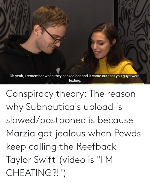 """Cheating, Jealous, and Taylor Swift: Conspiracy theory: The reason why Subnautica's upload is slowed/postponed is because Marzia got jealous when Pewds keep calling the Reefback Taylor Swift (video is """"I'M CHEATING?!"""")"""