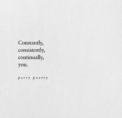 Poetry: Constantly,  consistently,  continually,  you  perry poetry