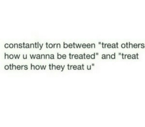 "How, Torn, and They: constantly torn between ""treat others  how u wanna be treated"" and ""treat  others how they treat u"""