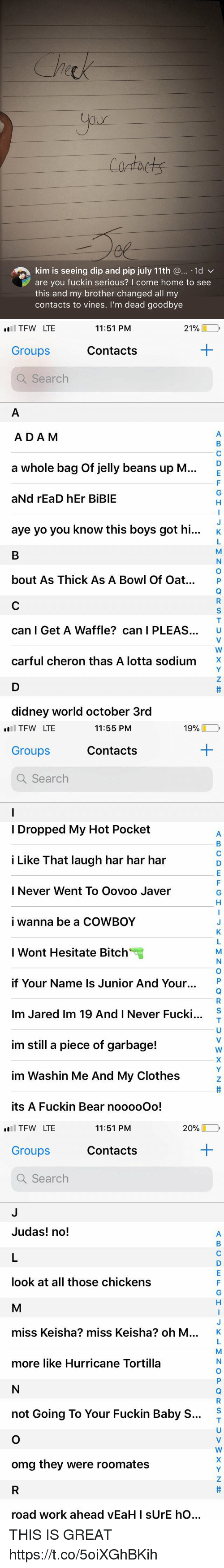 """Bitch, Clothes, and Omg: Contaets  kim is seeing dip and pip july 11th @... .1d v  are you fuckin serious? I come home to see  this and my brother changed all my  contacts to vines. I'm dead goodbye   TFW LTE  Groups  Q Search  11:51 PM  21%し  Contacts  ADA M  a whole bag of jelly beans up M  aNd rEaD hEr BiBlE  aye yo you know this boys got hi...  K  bout As Thick As A Bowl Of Oat. P  can I Get A Waffle? can I PLEAS. U  carful cheron thas A lotta sodium'X  didney world october 3rd   19%-,  l TFW LTE  Groups  Q Search  11:55 PM  Contacts  I Dropped My Hot Pocket  i Like That laugh har har har  I Never Went To Oovoo Javer  i wanna be a COWBOY  I Wont Hesitate Bitch""""  if Your Name Is Junior And Your.  Im Jared Im 19 And I Never Fucki  im still a piece of garbage!  im Washin Me And My Clothes  its A Fuckin Bear nooooOo!  S   20% □  l TFW LTE  Groups  Q Search  11:51 PM  Contacts  Judas! no!  look at all those chickens  miss Keisha? miss Keisha? oh M  K  more like Hurricane Tortilla  S  not Going To Your Fuckin Baby S...  omg they were roomates  ro  ad work ahead yEaH I sUrE  hO THIS IS GREAT https://t.co/5oiXGhBKih"""